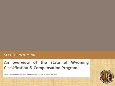 STATE OF WYOMING An overview of the State of Wyoming Classification & Compensation Program Department of Administration & Information, Human Resource Division.