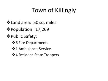 Town of Killingly  Land area: 50 sq. miles  Population: 17,269  Public Safety:  6 Fire Departments  1 Ambulance Service  4 Resident State Troopers.