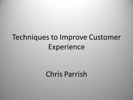 Chris Parrish Techniques to Improve Customer Experience.