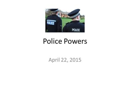 Police Powers April 22, 2015. POLICE POWER (political point of view) - defines the extent to which the police may interfere with the freedom of the individual.