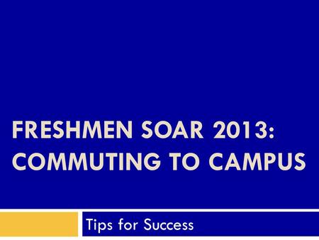 FRESHMEN SOAR 2013: COMMUTING TO CAMPUS Tips for Success.