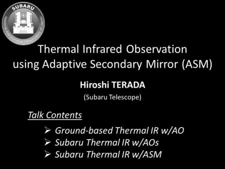 Thermal Infrared Observation using Adaptive Secondary Mirror (ASM) Hiroshi TERADA (Subaru Telescope)  Ground-based Thermal IR w/AO  Subaru Thermal IR.