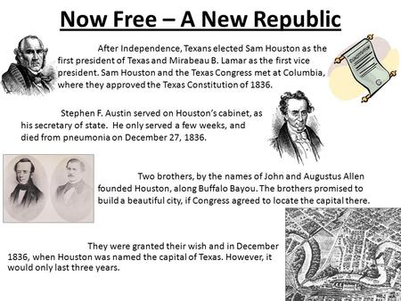 Now Free – A New Republic They were granted their wish and in December 1836, when Houston was named the capital of Texas. However, it would only last three.