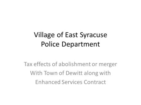 Village of East Syracuse Police Department Tax effects of abolishment or merger With Town of Dewitt along with Enhanced Services Contract.