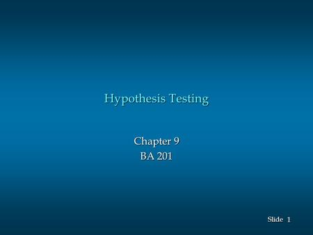 1 1 Slide Hypothesis Testing Chapter 9 BA 201. 2 2 Slide Hypothesis Testing The null hypothesis, denoted by H 0, is a tentative assumption about a population.