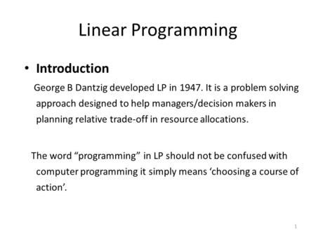 Linear Programming Introduction George B Dantzig developed LP in 1947. It is a problem solving approach designed to help managers/decision makers in planning.