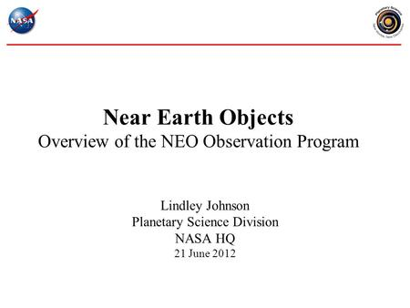 Near Earth Objects Overview of the NEO Observation Program Lindley Johnson Planetary Science Division NASA HQ 21 June 2012.