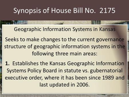 Synopsis of House Bill No. 2175 Geographic Information Systems in Kansas Seeks to make changes to the current governance structure of geographic information.