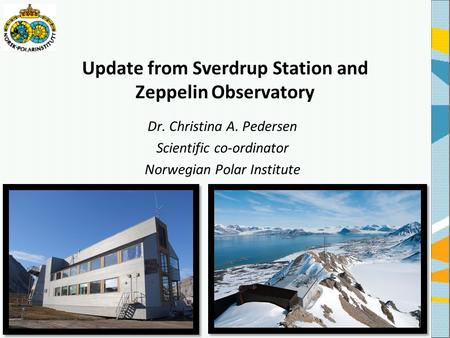 Update from Sverdrup Station and Zeppelin Observatory Dr. Christina A. Pedersen Scientific co-ordinator Norwegian Polar Institute.