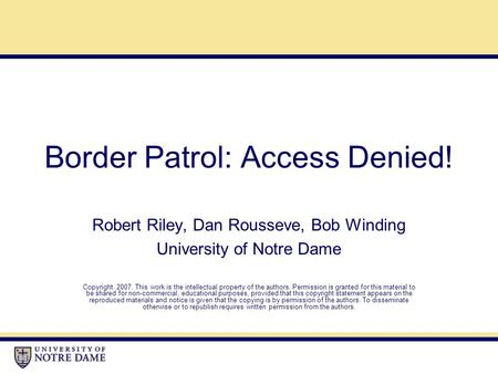 Border Patrol: Access Denied! Robert Riley, Dan Rousseve, Bob Winding University of Notre Dame Copyright 2007. This work is the intellectual property of.