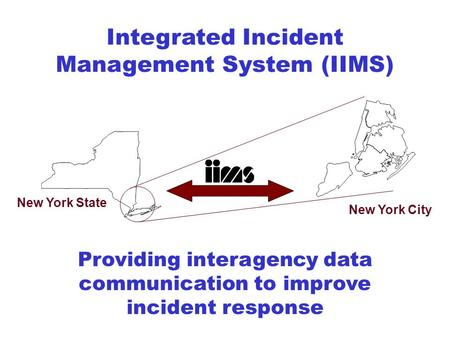 Integrated Incident Management System (IIMS) New York State New York City Providing interagency data communication to improve incident response.