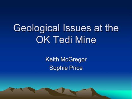 Geological Issues at the OK Tedi Mine Keith McGregor Sophie Price.