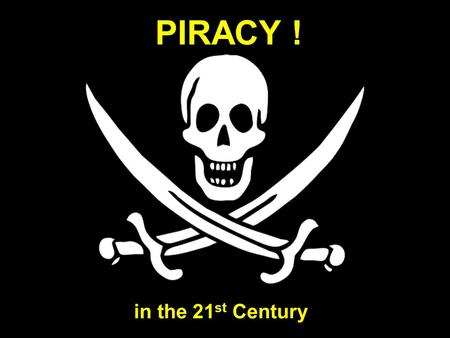 PIRACY ! in the 21 st Century. The face of modern piracy.