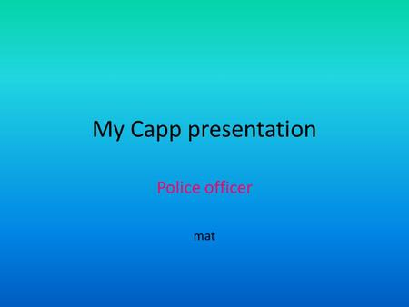 My Capp presentation Police officer mat. At work Investigates crimes Accidents Secure the evidence Arrest criminal suspects.