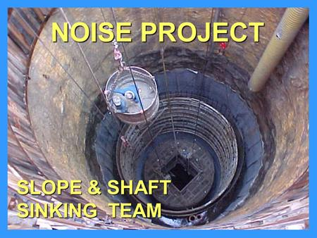 SLOPE & SHAFT SINKING TEAM NOISE PROJECT. PROJECT TYPES ShaftsShafts –Conventional Drill, Blast, Muck or Clam-Shell –Drill - Either Raise-Bore or Blind-Drill.