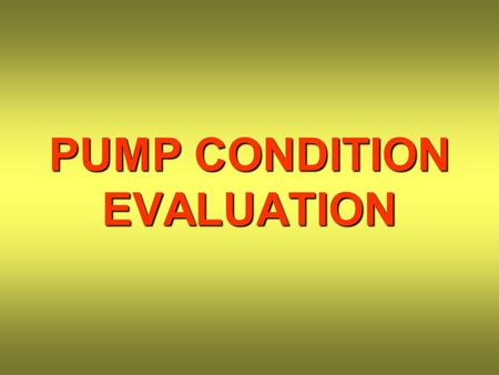 PUMP CONDITION EVALUATION. BEARINGS PUMP SHAFT BEARING FRAME REAR COVER IMPELLER PUMP CASE.