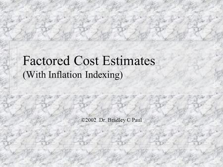 Factored Cost Estimates (With Inflation Indexing) ©2002 Dr. Bradley C Paul.