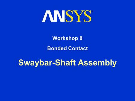 Swaybar-Shaft Assembly Workshop 8 Bonded Contact.