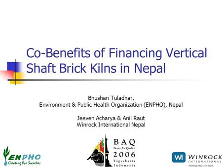 Co-Benefits of Financing Vertical Shaft Brick Kilns in Nepal Bhushan Tuladhar, Environment & Public Health Organization (ENPHO), Nepal Jeeven Acharya &