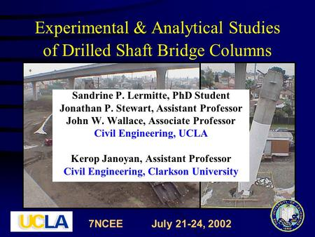 Experimental & Analytical Studies of Drilled Shaft Bridge Columns Sandrine P. Lermitte, PhD Student Jonathan P. Stewart, Assistant Professor John W. Wallace,
