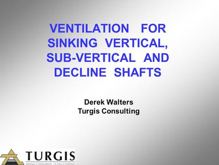 VENTILATION FOR SINKING VERTICAL, SUB-VERTICAL AND DECLINE SHAFTS Derek Walters Turgis Consulting.