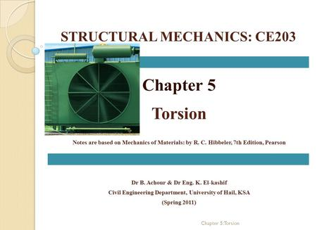 STRUCTURAL MECHANICS: CE203 Chapter 5 Torsion Notes are based on Mechanics of Materials: by R. C. Hibbeler, 7th Edition, Pearson Dr B. Achour & Dr Eng.