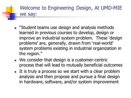 "Welcome to Engineering Design, At UMD-MIE we say: ""Student teams use design and analysis methods learned in previous courses to develop, design or improve."