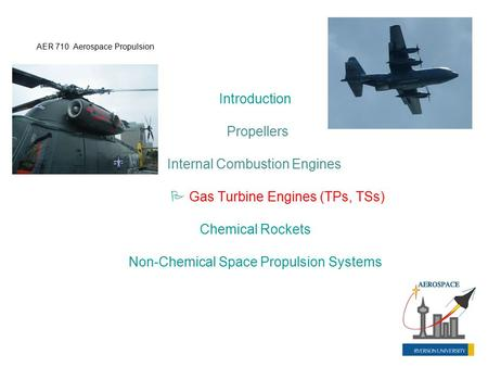 Introduction Propellers Internal Combustion Engines  Gas Turbine Engines (TPs, TSs) Chemical Rockets Non-Chemical Space Propulsion Systems AER 710 Aerospace.