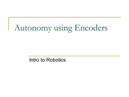 Autonomy using Encoders Intro to Robotics. Goal Our new task is to navigate a labyrinth. But this time we will NOT use motor commands in conjunction with.