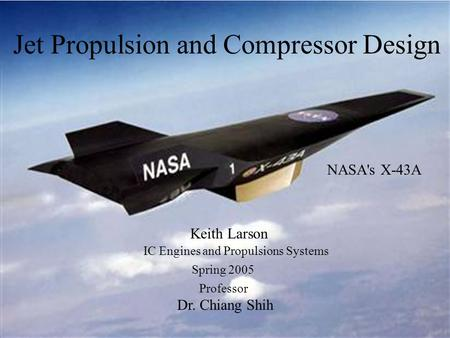 Jet Propulsion and Compressor Design NASA's X-43A Keith Larson IC Engines and Propulsions Systems Spring 2005 Professor Dr. Chiang Shih.