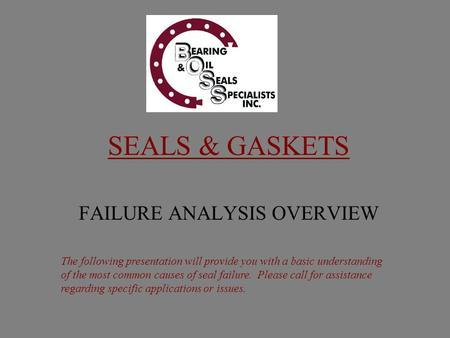 SEALS & GASKETS FAILURE ANALYSIS OVERVIEW The following presentation will provide you with a basic understanding of the most common causes of seal failure.