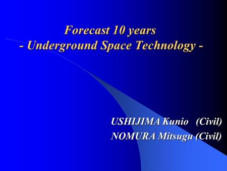 Forecast 10 years - Underground Space Technology - USHIJIMA Kunio (Civil) NOMURA Mitsugu (Civil)