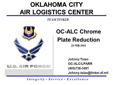 OC-ALC Chrome Plate Reduction 20 FEB 2002 OKLAHOMA CITY AIR LOGISTICS CENTER Johnny Tsiao OC-ALC/LPARR (405)736-3481 I n t e.