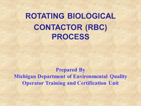 ROTATING BIOLOGICAL CONTACTOR (RBC) PROCESS Prepared By Michigan Department of Environmental Quality Operator Training and Certification Unit.