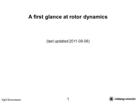 Kjell Simonsson 1 A first glance at rotor dynamics (last updated 2011-09-06)