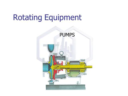 Rotating Equipment PUMPS. Rotating Equipment HIGH PRESSURE It's all in the 'Seal' LOW PRESSURE Rotating Shaft.