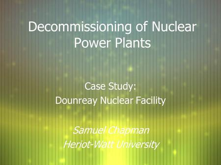 Decommissioning of Nuclear Power Plants Case Study: Dounreay Nuclear Facility Case Study: Dounreay Nuclear Facility Samuel Chapman Heriot-Watt University.