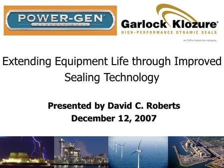 Extending Equipment Life through Improved Sealing Technology Presented by David C. Roberts December 12, 2007.