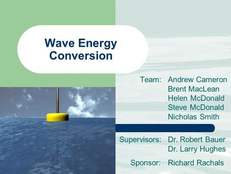 Wave Energy Conversion Team: Andrew Cameron Brent MacLean Helen McDonald Steve McDonald Nicholas Smith Supervisors:Dr. Robert Bauer Dr. Larry Hughes Richard.