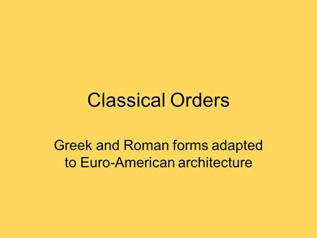 Classical Orders Greek and Roman forms adapted to Euro-American architecture.