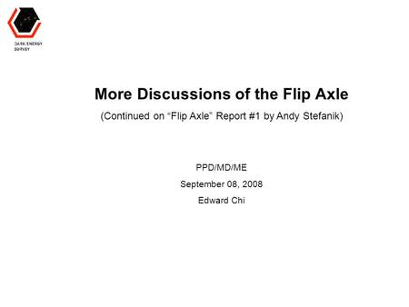 "More Discussions of the Flip Axle (Continued on ""Flip Axle"" Report #1 by Andy Stefanik) PPD/MD/ME September 08, 2008 Edward Chi."