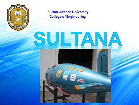 Sultan Qaboos University College of Engineering. OUR TEAM 4 th team working on the submarine 1 st team: 3 members Hull Design and general setup of the.