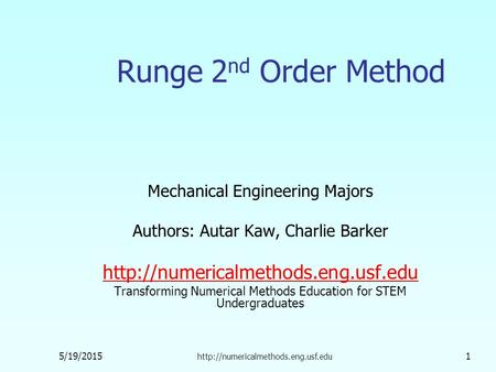 5/19/2015  1 Runge 2 nd Order Method Mechanical Engineering Majors Authors: Autar Kaw, Charlie Barker