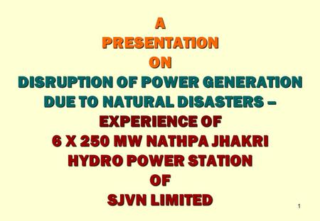 A PRESENTATION ON DISRUPTION <strong>OF</strong> POWER GENERATION DUE TO <strong>NATURAL</strong> DISASTERS – EXPERIENCE <strong>OF</strong> 6 X 250 MW NATHPA JHAKRI HYDRO POWER STATION <strong>OF</strong> SJVN LIMITED.