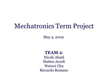 Mechatronics Term Project TEAM 2: Nicole Abaid Matteo Aureli Weiwei Chu Riccardo Romano May 4, 2009.