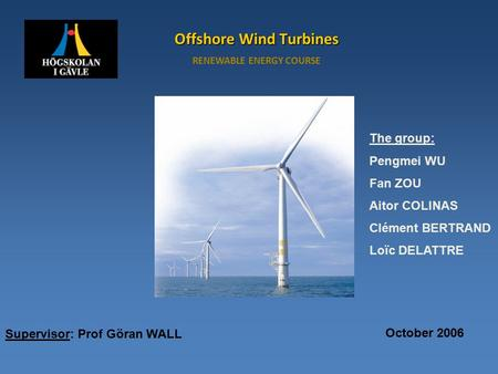 Offshore Wind Turbines RENEWABLE ENERGY COURSE Supervisor: Prof Göran WALL The group: Pengmei WU Fan ZOU Aitor COLINAS Clément BERTRAND Loïc DELATTRE October.
