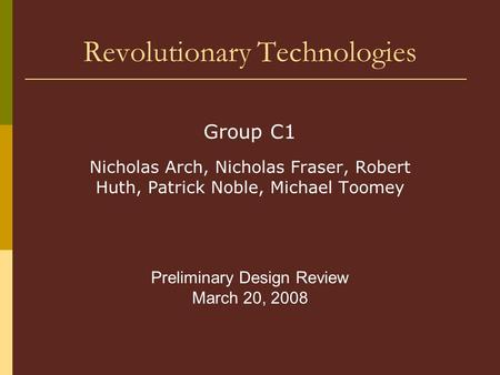 Revolutionary Technologies Group C1 Nicholas Arch, Nicholas Fraser, Robert Huth, Patrick Noble, Michael Toomey Preliminary Design Review March 20, 2008.