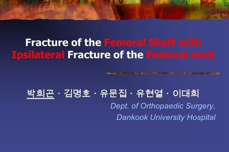 Fracture of the Femoral Shaft with Ipsilateral Fracture of the Femoral neck 박희곤ㆍ김명호ㆍ유문집ㆍ유현열ㆍ이대희 Dept. of Orthopaedic Surgery, Dankook University Hospital.