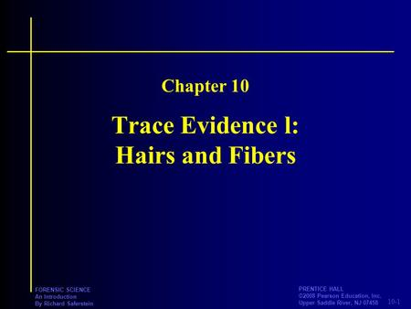 10-1 PRENTICE HALL ©2008 Pearson Education, Inc. Upper Saddle River, NJ 07458 FORENSIC SCIENCE An Introduction By Richard Saferstein Trace Evidence l: