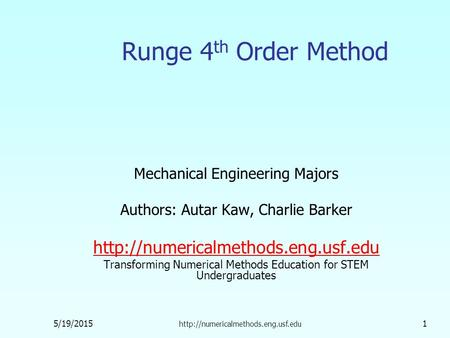 5/19/2015  1 Runge 4 th Order Method Mechanical Engineering Majors Authors: Autar Kaw, Charlie Barker